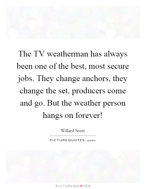 The TV weatherman has always been one of the best, most secure jobs. They change anchors, they change the set, producers come and go. But the weather person hangs on forever! Picture Quote #1