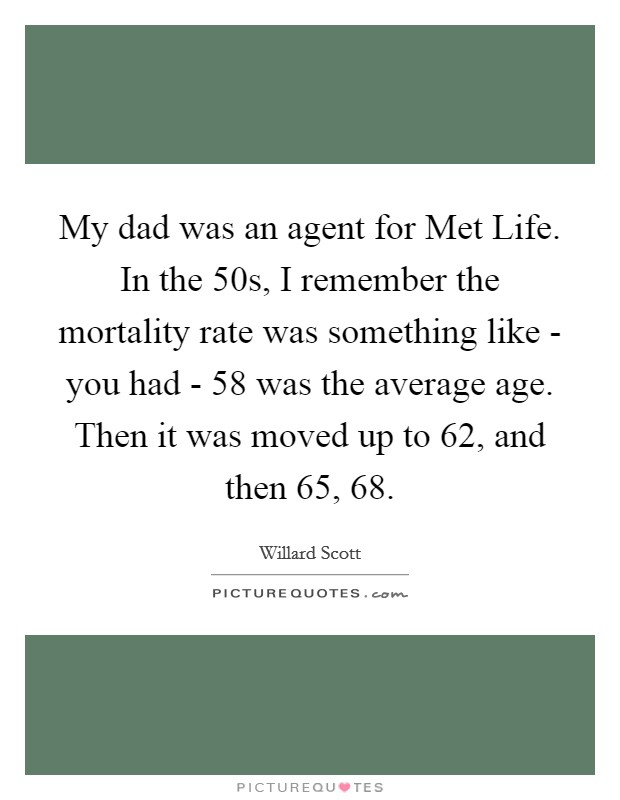 My dad was an agent for Met Life. In the  50s, I remember the mortality rate was something like - you had - 58 was the average age. Then it was moved up to 62, and then 65, 68 Picture Quote #1