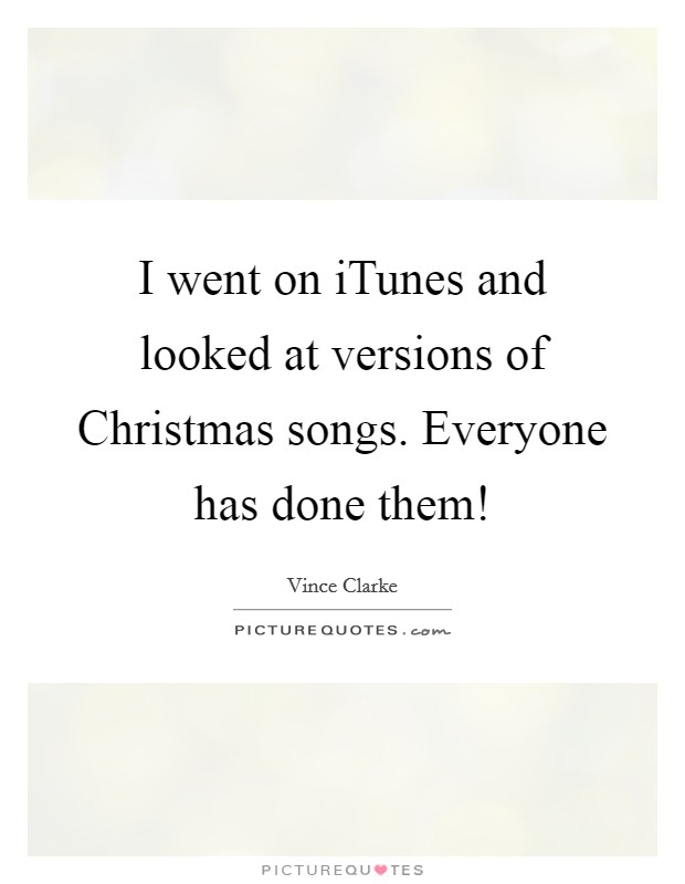 I went on iTunes and looked at versions of Christmas songs. Everyone has done them! Picture Quote #1