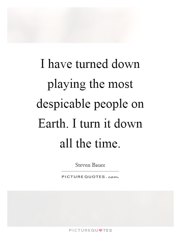 I have turned down playing the most despicable people on Earth. I turn it down all the time Picture Quote #1