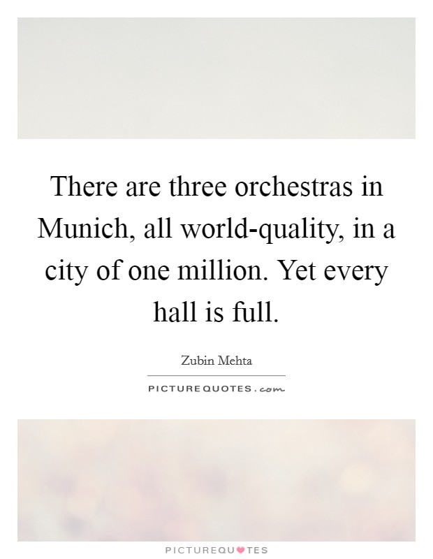 There are three orchestras in Munich, all world-quality, in a city of one million. Yet every hall is full Picture Quote #1