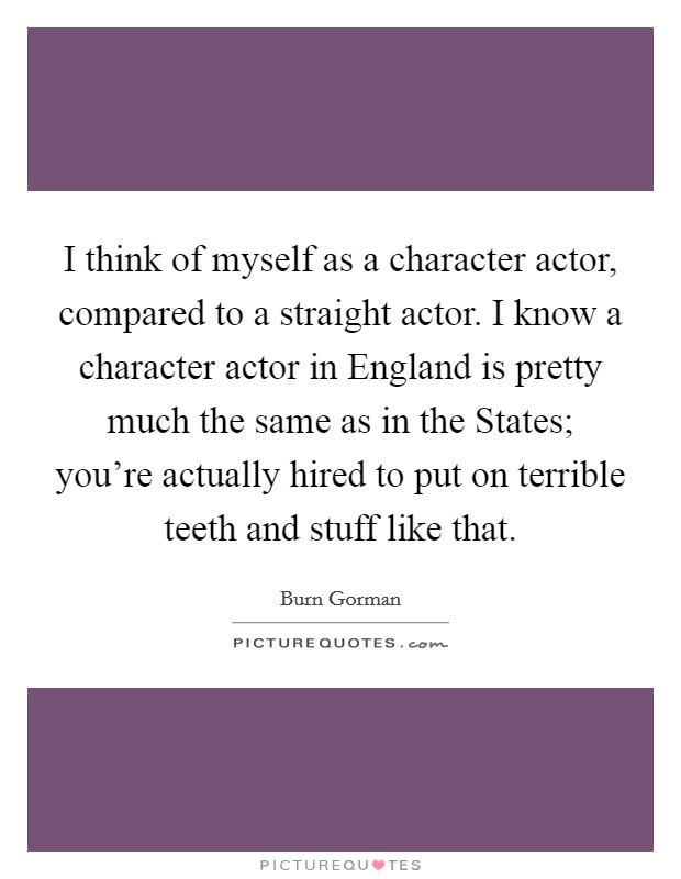 I think of myself as a character actor, compared to a straight actor. I know a character actor in England is pretty much the same as in the States; you're actually hired to put on terrible teeth and stuff like that Picture Quote #1