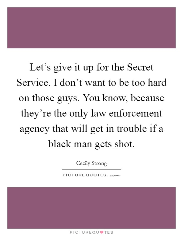 Let's give it up for the Secret Service. I don't want to be too hard on those guys. You know, because they're the only law enforcement agency that will get in trouble if a black man gets shot Picture Quote #1