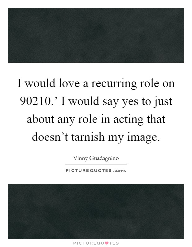 I would love a recurring role on  90210.' I would say yes to just about any role in acting that doesn't tarnish my image Picture Quote #1
