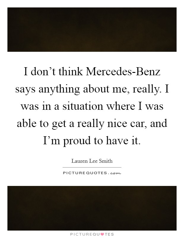 I don't think Mercedes-Benz says anything about me, really. I was in a situation where I was able to get a really nice car, and I'm proud to have it Picture Quote #1
