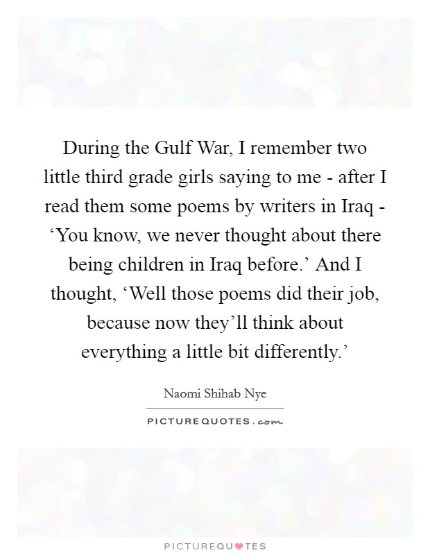 During the Gulf War, I remember two little third grade girls saying to me - after I read them some poems by writers in Iraq - 'You know, we never thought about there being children in Iraq before.' And I thought, 'Well those poems did their job, because now they'll think about everything a little bit differently.' Picture Quote #1