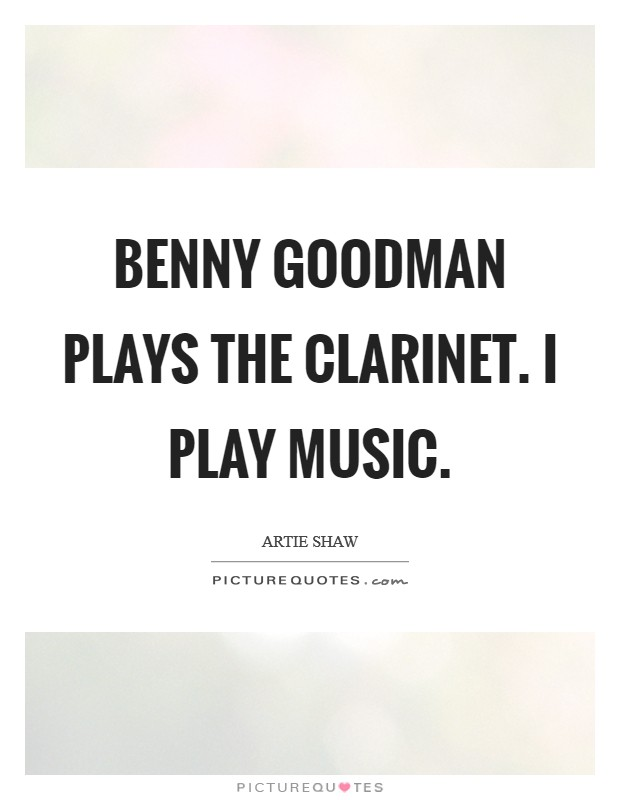 Benny Goodman plays the clarinet. I play music Picture Quote #1