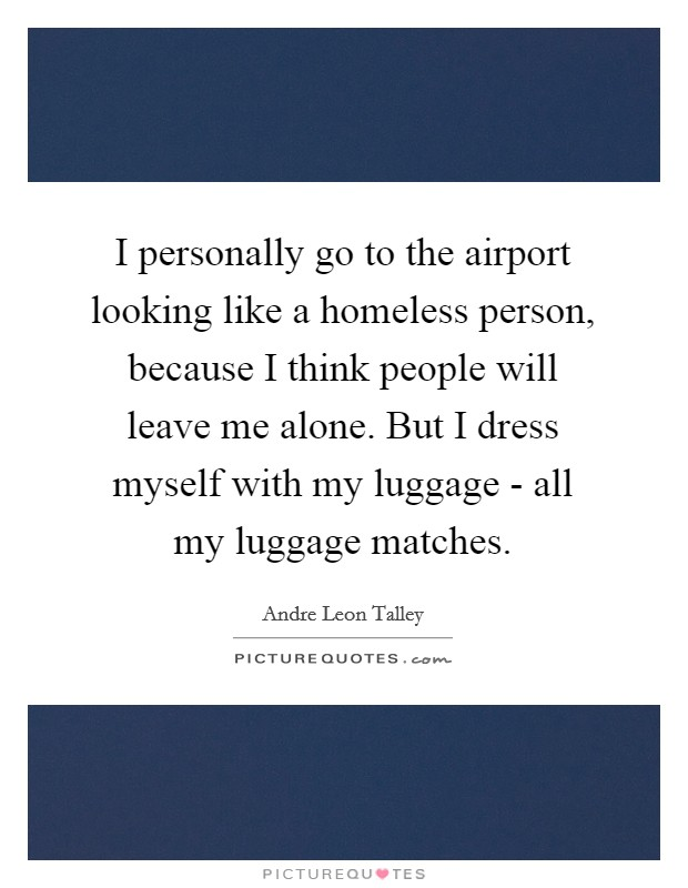 I personally go to the airport looking like a homeless person, because I think people will leave me alone. But I dress myself with my luggage - all my luggage matches Picture Quote #1