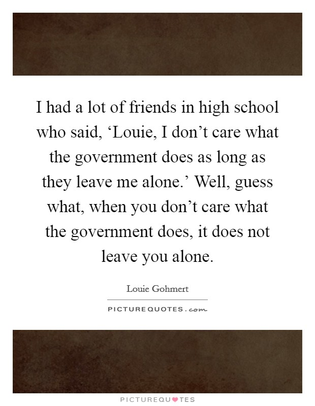 I had a lot of friends in high school who said, 'Louie, I don't care what the government does as long as they leave me alone.' Well, guess what, when you don't care what the government does, it does not leave you alone Picture Quote #1