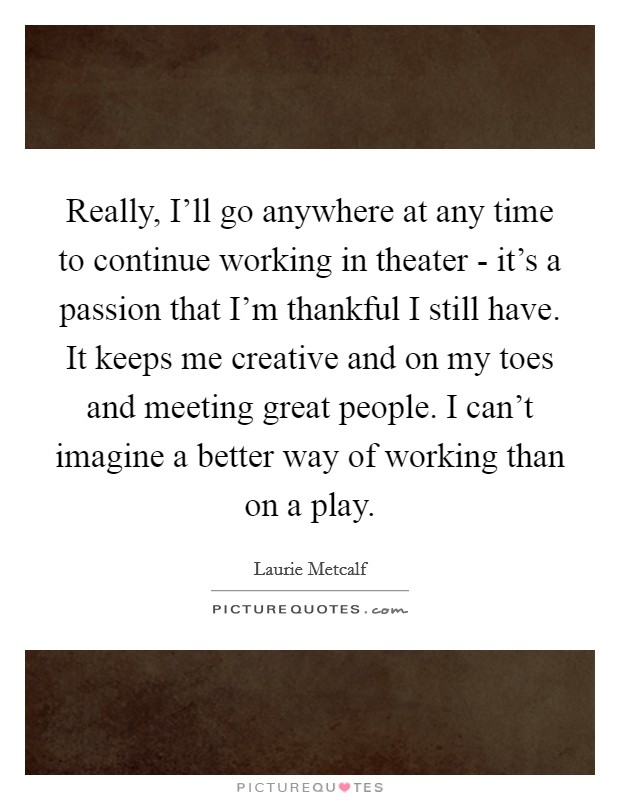 Really, I'll go anywhere at any time to continue working in theater - it's a passion that I'm thankful I still have. It keeps me creative and on my toes and meeting great people. I can't imagine a better way of working than on a play Picture Quote #1