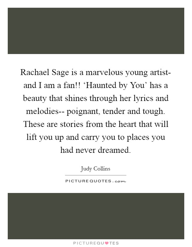 Rachael Sage is a marvelous young artist- and I am a fan!! 'Haunted by You' has a beauty that shines through her lyrics and melodies-- poignant, tender and tough. These are stories from the heart that will lift you up and carry you to places you had never dreamed Picture Quote #1