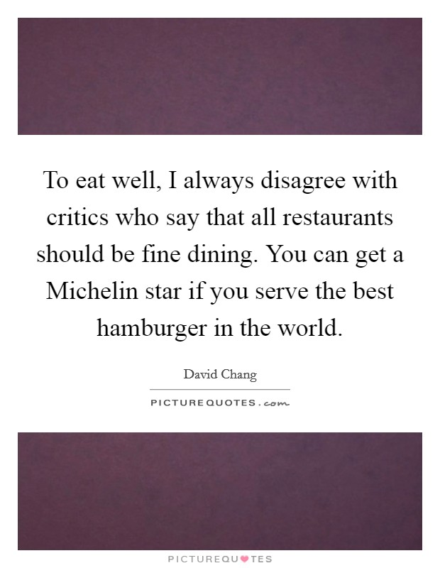 To eat well, I always disagree with critics who say that all restaurants should be fine dining. You can get a Michelin star if you serve the best hamburger in the world Picture Quote #1