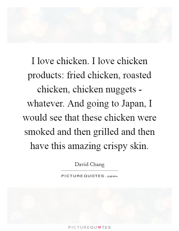 I love chicken. I love chicken products: fried chicken, roasted chicken, chicken nuggets - whatever. And going to Japan, I would see that these chicken were smoked and then grilled and then have this amazing crispy skin Picture Quote #1