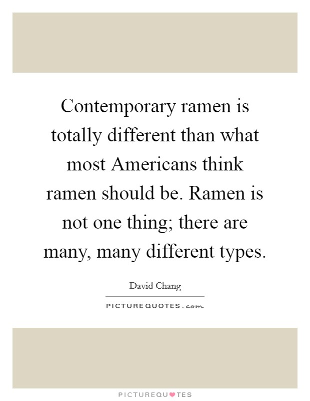 Contemporary ramen is totally different than what most Americans think ramen should be. Ramen is not one thing; there are many, many different types Picture Quote #1