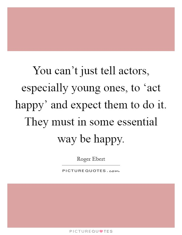 You can't just tell actors, especially young ones, to 'act happy' and expect them to do it. They must in some essential way be happy Picture Quote #1