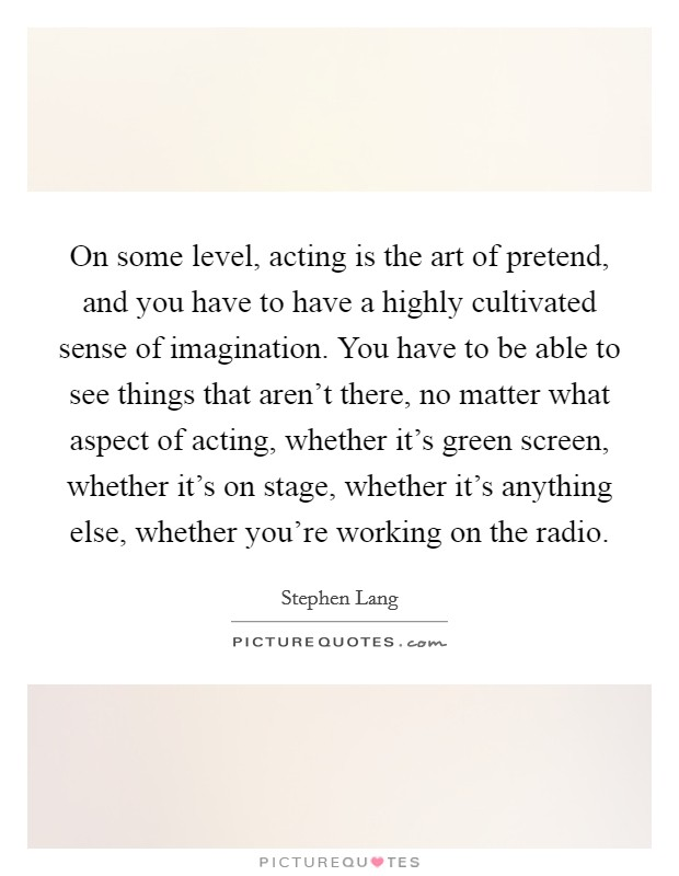 On some level, acting is the art of pretend, and you have to have a highly cultivated sense of imagination. You have to be able to see things that aren't there, no matter what aspect of acting, whether it's green screen, whether it's on stage, whether it's anything else, whether you're working on the radio Picture Quote #1