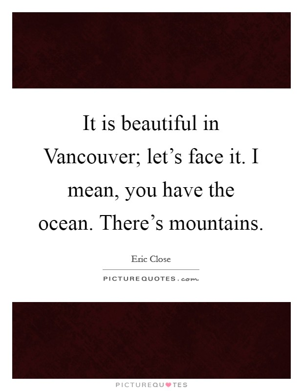 It is beautiful in Vancouver; let's face it. I mean, you have the ocean. There's mountains Picture Quote #1