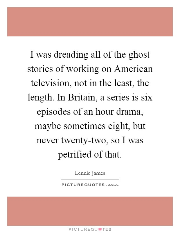 I was dreading all of the ghost stories of working on American television, not in the least, the length. In Britain, a series is six episodes of an hour drama, maybe sometimes eight, but never twenty-two, so I was petrified of that Picture Quote #1