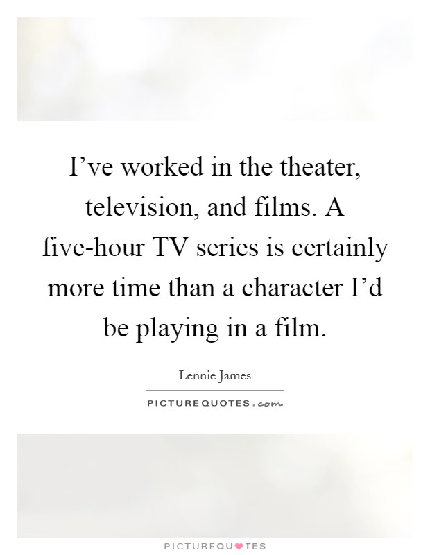 I've worked in the theater, television, and films. A five-hour TV series is certainly more time than a character I'd be playing in a film Picture Quote #1