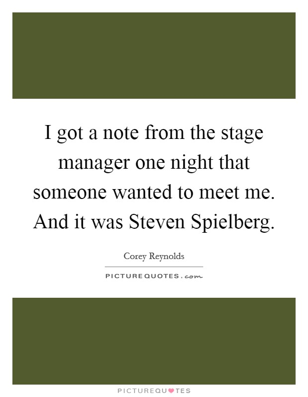 I got a note from the stage manager one night that someone wanted to meet me. And it was Steven Spielberg Picture Quote #1