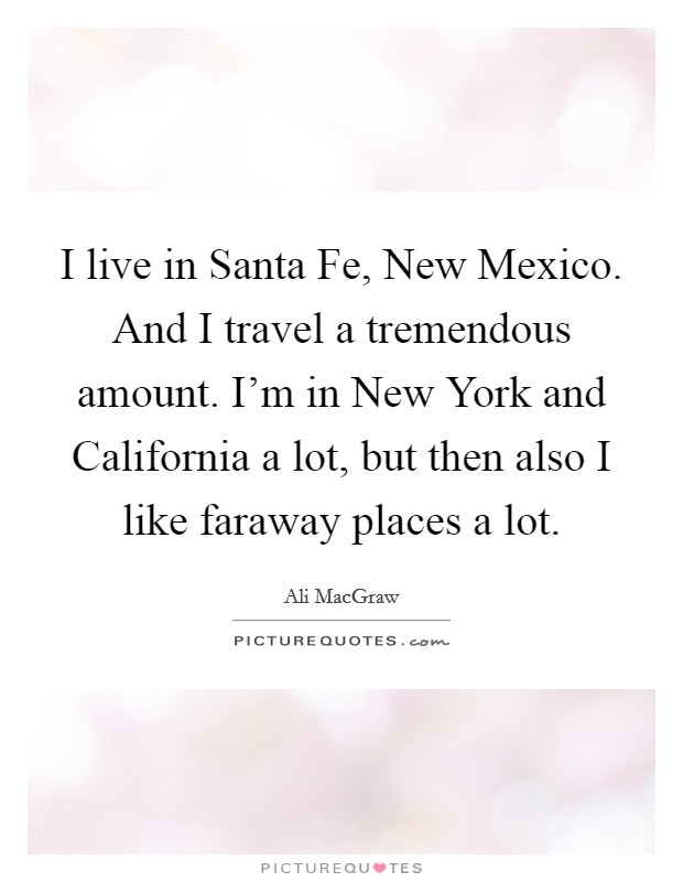 I live in Santa Fe, New Mexico. And I travel a tremendous amount. I'm in New York and California a lot, but then also I like faraway places a lot Picture Quote #1