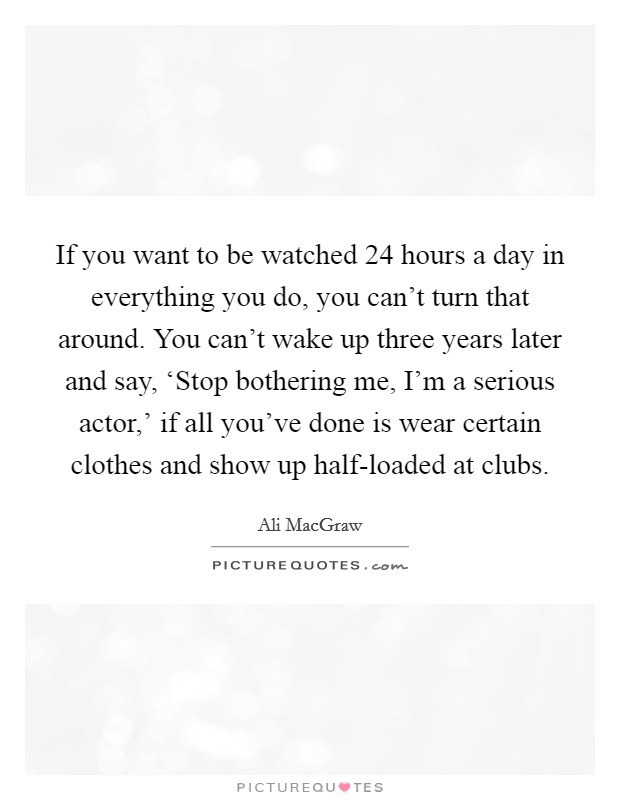 If you want to be watched 24 hours a day in everything you do, you can't turn that around. You can't wake up three years later and say, 'Stop bothering me, I'm a serious actor,' if all you've done is wear certain clothes and show up half-loaded at clubs Picture Quote #1