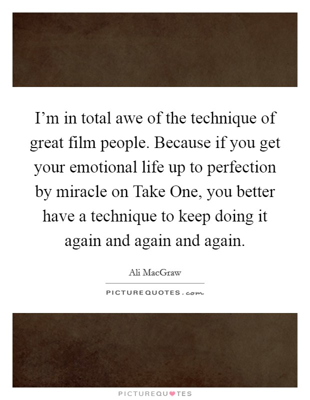 I'm in total awe of the technique of great film people. Because if you get your emotional life up to perfection by miracle on Take One, you better have a technique to keep doing it again and again and again Picture Quote #1