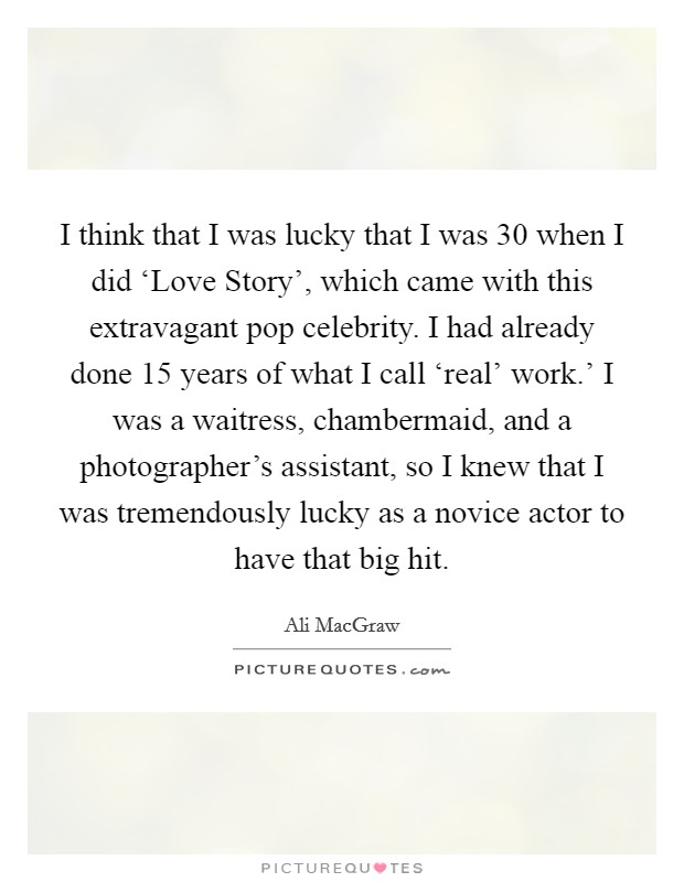 I think that I was lucky that I was 30 when I did 'Love Story', which came with this extravagant pop celebrity. I had already done 15 years of what I call 'real' work.' I was a waitress, chambermaid, and a photographer's assistant, so I knew that I was tremendously lucky as a novice actor to have that big hit Picture Quote #1