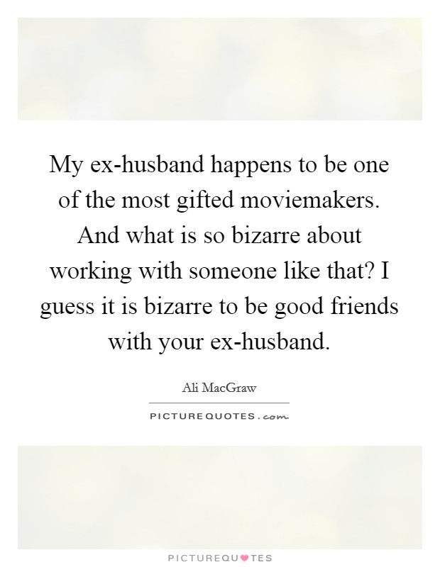 My ex-husband happens to be one of the most gifted moviemakers. And what is so bizarre about working with someone like that? I guess it is bizarre to be good friends with your ex-husband Picture Quote #1