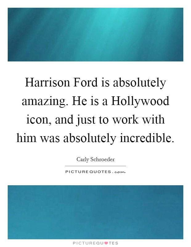 Harrison Ford is absolutely amazing. He is a Hollywood icon, and just to work with him was absolutely incredible Picture Quote #1