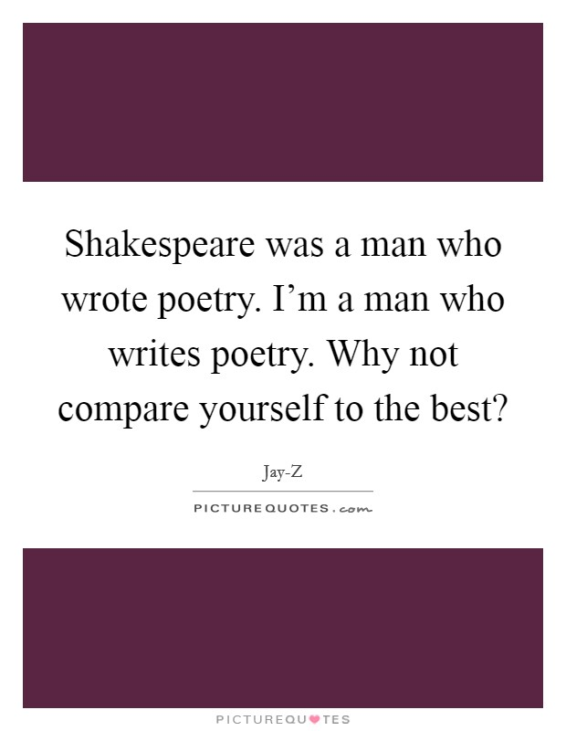 Shakespeare was a man who wrote poetry. I'm a man who writes poetry. Why not compare yourself to the best? Picture Quote #1