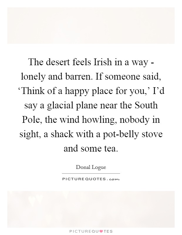 The desert feels Irish in a way - lonely and barren. If someone said, 'Think of a happy place for you,' I'd say a glacial plane near the South Pole, the wind howling, nobody in sight, a shack with a pot-belly stove and some tea Picture Quote #1