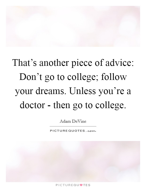 That's another piece of advice: Don't go to college; follow your dreams. Unless you're a doctor - then go to college Picture Quote #1