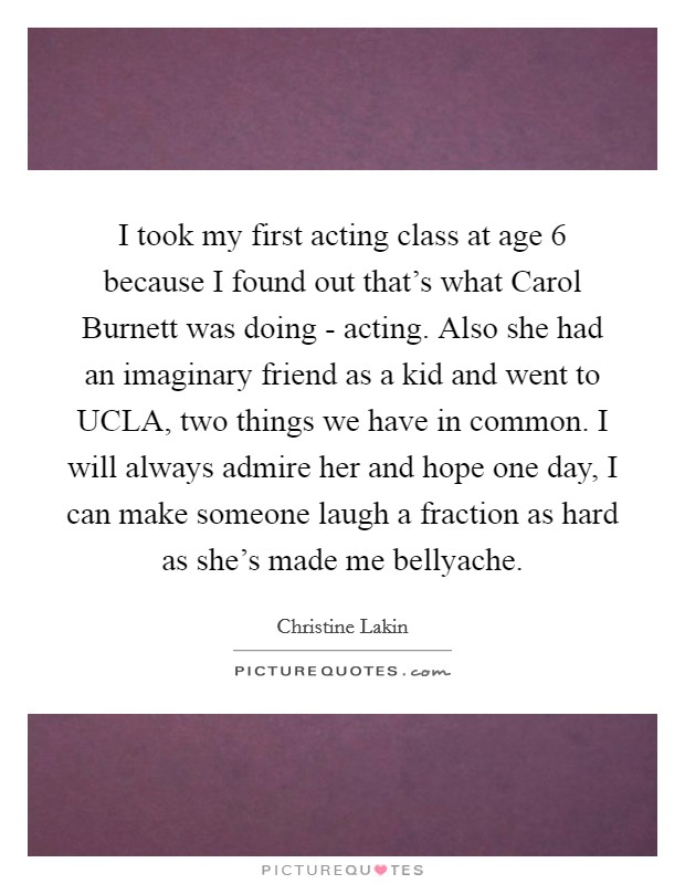 I took my first acting class at age 6 because I found out that's what Carol Burnett was doing - acting. Also she had an imaginary friend as a kid and went to UCLA, two things we have in common. I will always admire her and hope one day, I can make someone laugh a fraction as hard as she's made me bellyache Picture Quote #1