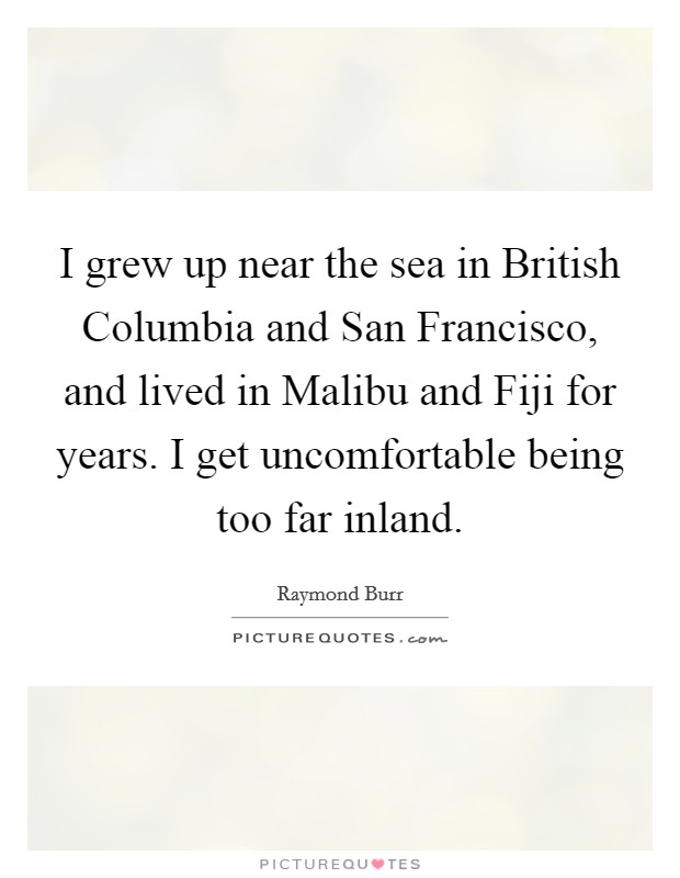 I grew up near the sea in British Columbia and San Francisco, and lived in Malibu and Fiji for years. I get uncomfortable being too far inland Picture Quote #1