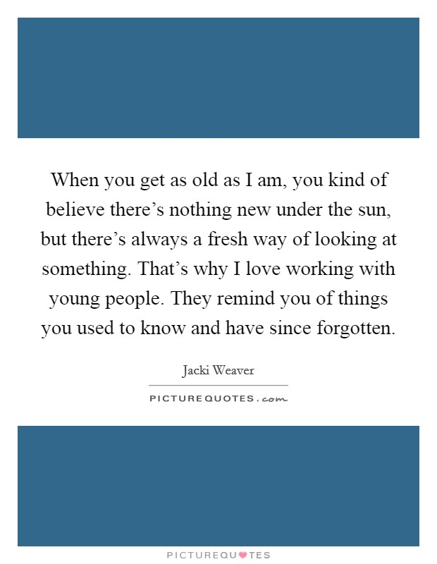 When you get as old as I am, you kind of believe there's nothing new under the sun, but there's always a fresh way of looking at something. That's why I love working with young people. They remind you of things you used to know and have since forgotten Picture Quote #1