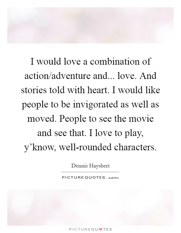 I would love a combination of action/adventure and... love. And stories told with heart. I would like people to be invigorated as well as moved. People to see the movie and see that. I love to play, y'know, well-rounded characters Picture Quote #1