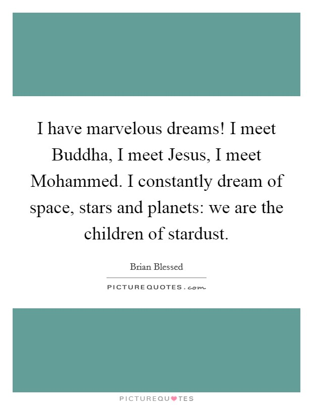 I have marvelous dreams! I meet Buddha, I meet Jesus, I meet Mohammed. I constantly dream of space, stars and planets: we are the children of stardust Picture Quote #1