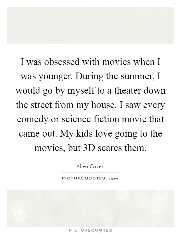 I was obsessed with movies when I was younger. During the summer, I would go by myself to a theater down the street from my house. I saw every comedy or science fiction movie that came out. My kids love going to the movies, but 3D scares them Picture Quote #1