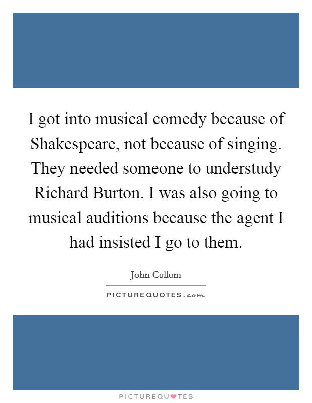 I got into musical comedy because of Shakespeare, not because of singing. They needed someone to understudy Richard Burton. I was also going to musical auditions because the agent I had insisted I go to them Picture Quote #1