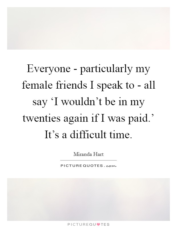 Everyone - particularly my female friends I speak to - all say 'I wouldn't be in my twenties again if I was paid.' It's a difficult time Picture Quote #1