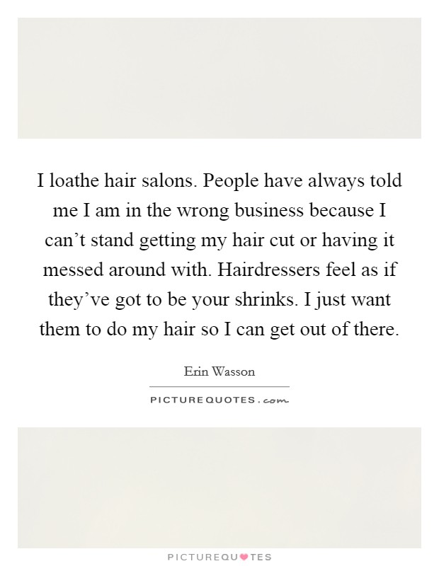 I loathe hair salons. People have always told me I am in the wrong business because I can't stand getting my hair cut or having it messed around with. Hairdressers feel as if they've got to be your shrinks. I just want them to do my hair so I can get out of there Picture Quote #1