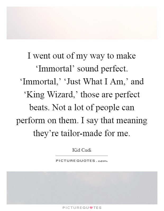 I went out of my way to make 'Immortal' sound perfect. 'Immortal,' 'Just What I Am,' and 'King Wizard,' those are perfect beats. Not a lot of people can perform on them. I say that meaning they're tailor-made for me Picture Quote #1