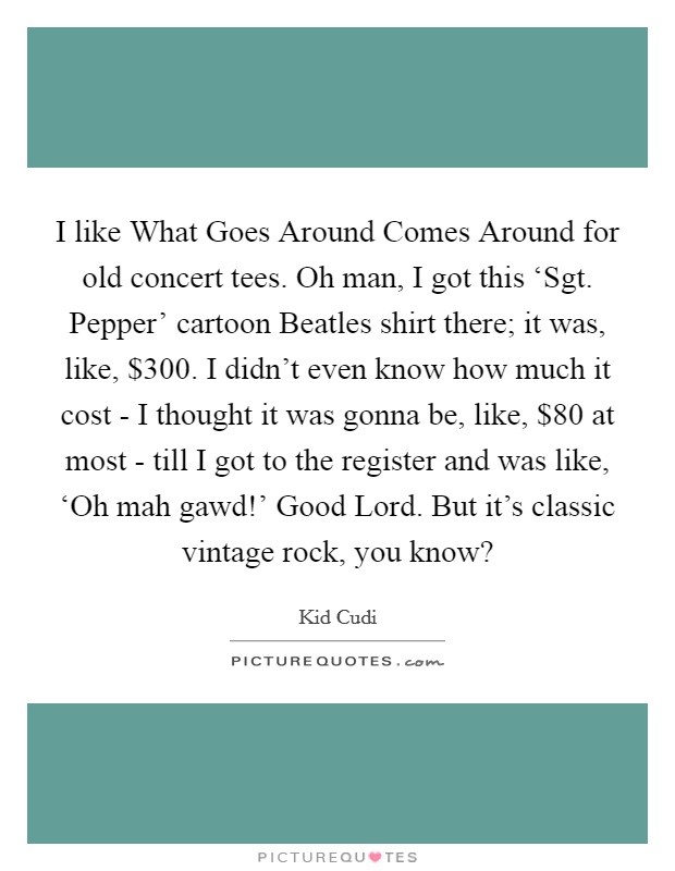 I like What Goes Around Comes Around for old concert tees. Oh man, I got this 'Sgt. Pepper' cartoon Beatles shirt there; it was, like, $300. I didn't even know how much it cost - I thought it was gonna be, like, $80 at most - till I got to the register and was like, 'Oh mah gawd!' Good Lord. But it's classic vintage rock, you know? Picture Quote #1