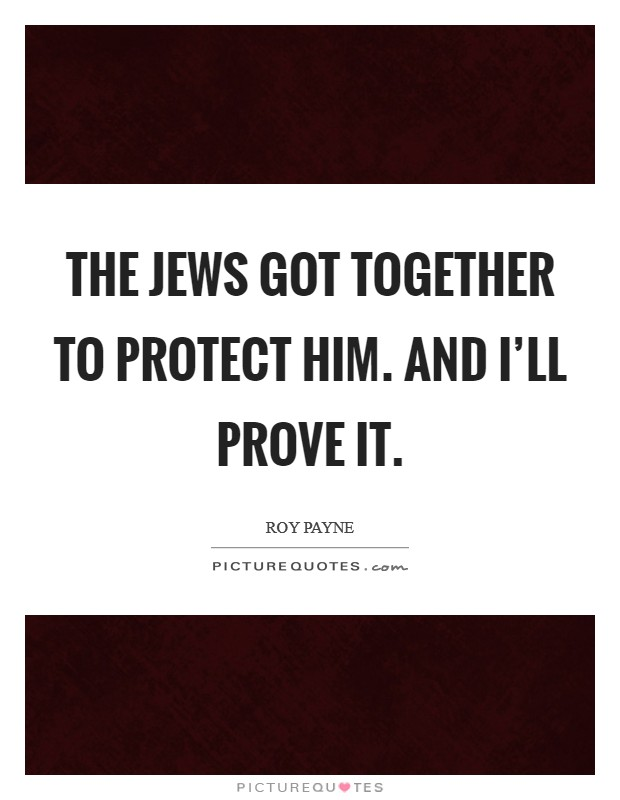 The Jews got together to protect him. And I'll prove it Picture Quote #1