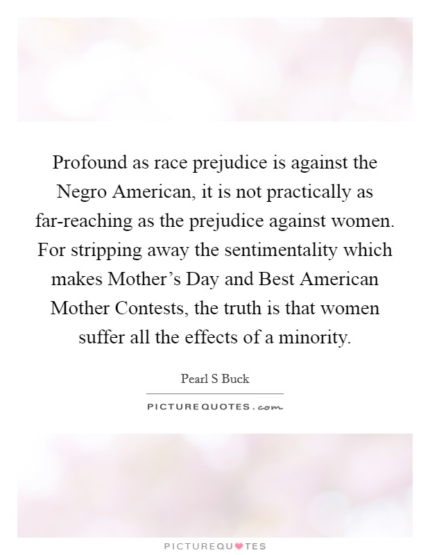 Profound as race prejudice is against the Negro American, it is not practically as far-reaching as the prejudice against women. For stripping away the sentimentality which makes Mother's Day and Best American Mother Contests, the truth is that women suffer all the effects of a minority Picture Quote #1