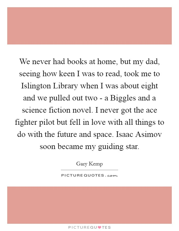 We never had books at home, but my dad, seeing how keen I was to read, took me to Islington Library when I was about eight and we pulled out two - a Biggles and a science fiction novel. I never got the ace fighter pilot but fell in love with all things to do with the future and space. Isaac Asimov soon became my guiding star Picture Quote #1