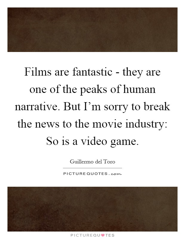 Films are fantastic - they are one of the peaks of human narrative. But I'm sorry to break the news to the movie industry: So is a video game Picture Quote #1