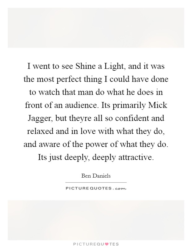 I went to see Shine a Light, and it was the most perfect thing I could have done to watch that man do what he does in front of an audience. Its primarily Mick Jagger, but theyre all so confident and relaxed and in love with what they do, and aware of the power of what they do. Its just deeply, deeply attractive Picture Quote #1