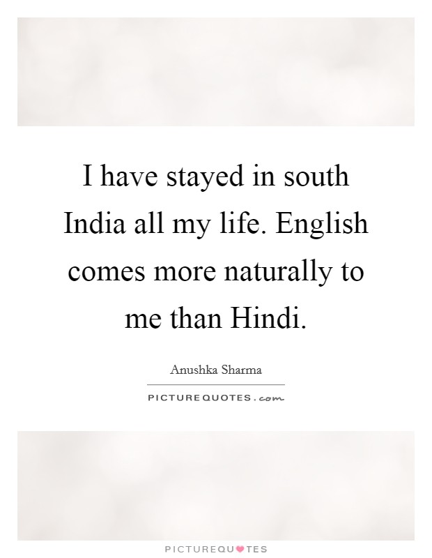I have stayed in south India all my life. English comes more naturally to me than Hindi Picture Quote #1